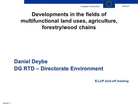 Research European Commission 16/01/04 1 Developments in the fields of multifunctional land uses, agriculture, forestry/wood chains Daniel Deybe DG RTD.