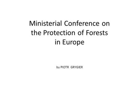 Ministerial Conference on the Protection of Forests in Europe by PIOTR GRYGIER.