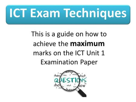 ICT Exam Techniques This is a guide on how to achieve the maximum marks on the ICT Unit 1 Examination Paper.