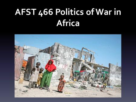AFST 466 Politics of War in Africa. Course Description This is a seminar style course that introduces students to the dynamics of violent conflicts in.