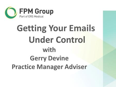 Getting Your Emails Under Control with Gerry Devine Practice Manager Adviser.