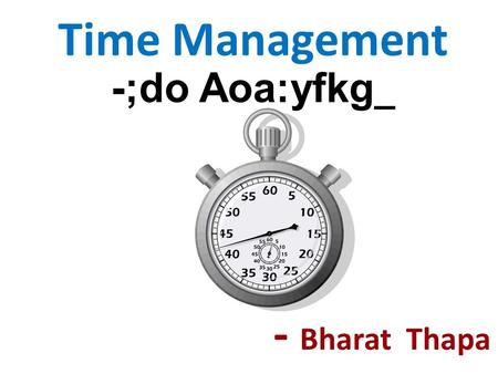 Time Management -;do Aoa:yfkg _ - Bharat Thapa. You can't manage time. It just is. What you really manage is your activity during time. -- David AllenDavid.