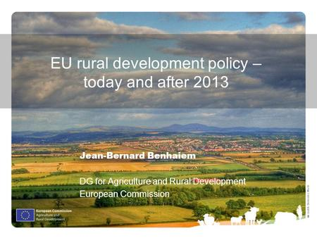 Ⓒ Judith Bermúdez Morte EU rural development policy – today and after 2013 Jean-Bernard Benhaiem DG for Agriculture and Rural Development European Commission.