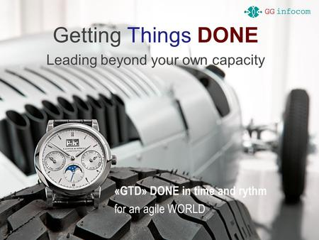 Getting Things DONE Leading beyond your own capacity «GTD» DONE in time and rythm for an agile WORLD.