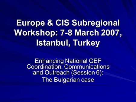 Europe & CIS Subregional Workshop: 7-8 March 2007, Istanbul, Turkey Enhancing National GEF Coordination, Communications and Outreach (Session 6): The Bulgarian.