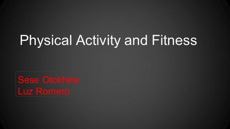 Physical Activity and Fitness Sese Otokhine Luz Romero.