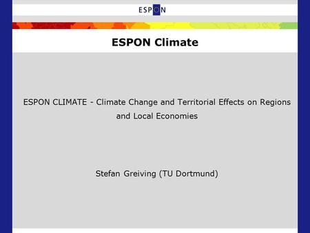 ESPON CLIMATE - Climate Change and Territorial Effects on Regions and Local Economies Stefan Greiving (TU Dortmund) ESPON Climate.