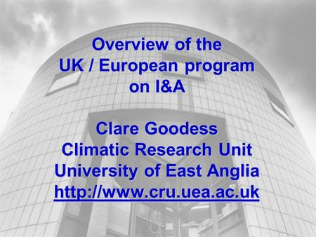 Overview of the UK / European program on I&A Clare Goodess Climatic Research Unit University of East Anglia