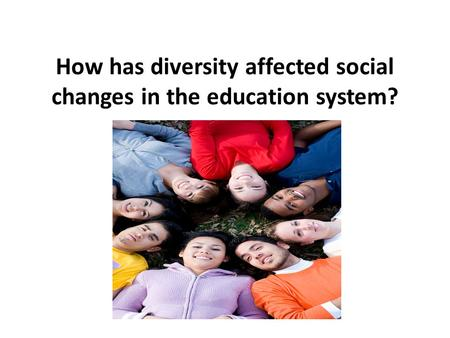 How has diversity affected social changes in the education system?
