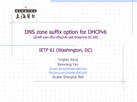 DNS zone suffix option for DHCPv6 (draft-yan-dhc-dhcpv6-opt-dnszone-01.txt) IETF 61 (Washington, DC) Yinglan Jiang Renxiang Yan