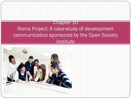 Chapter 10 Roma Project: A case-study of development communication sponsored by the Open Society Institute.