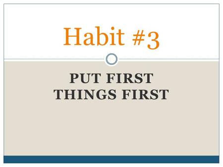 PUT FIRST THINGS FIRST Habit #3. Habit #3: Put First Things First This habit is about learning to prioritize and manage your time so that your first things.