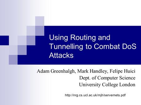Using Routing and Tunnelling to Combat DoS Attacks Adam Greenhalgh, Mark Handley, Felipe Huici Dept. of Computer Science University College London
