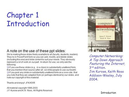 Introduction Chapter 1 Introduction Computer Networking: A Top Down Approach Featuring the Internet, 3 rd edition. Jim Kurose, Keith Ross Addison-Wesley,