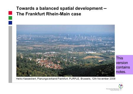 Towards a balanced spatial development – The Frankfurt Rhein-Main case Heiko Kasseckert, Planungsverband Frankfurt. PURPLE, Brussels, 12th November 2009.