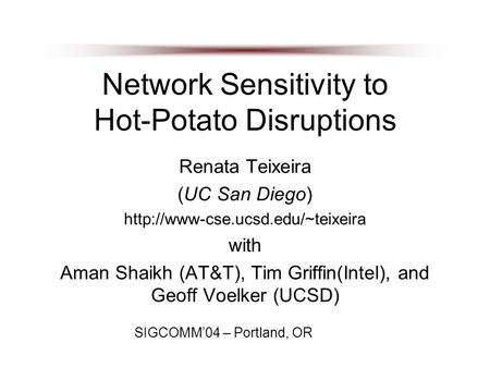 Network Sensitivity to Hot-Potato Disruptions Renata Teixeira (UC San Diego)  with Aman Shaikh (AT&T), Tim Griffin(Intel),