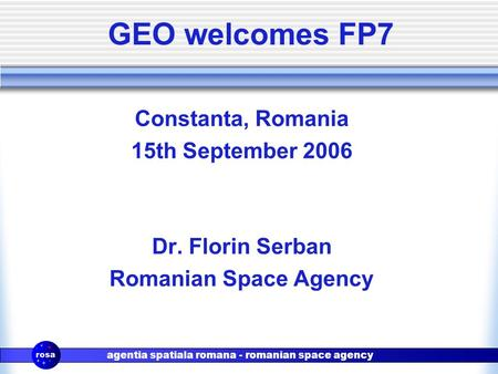 Agentia spatiala romana - romanian space agency GEO welcomes FP7 Constanta, Romania 15th September 2006 Dr. Florin Serban Romanian Space Agency.