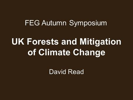 FEG Autumn Symposium David Read UK Forests and Mitigation of Climate Change.