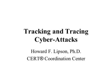 Tracking and Tracing Cyber-Attacks Howard F. Lipson, Ph.D. CERT ® Coordination Center.
