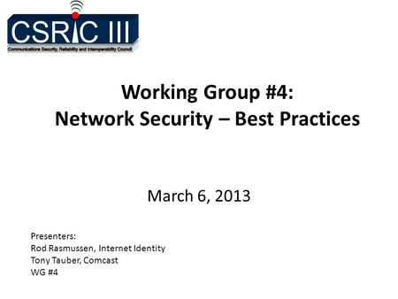 Working Group #4: Network Security – Best Practices March 6, 2013 Presenters: Rod Rasmussen, Internet Identity Tony Tauber, Comcast WG #4.