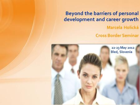 Beyond the barriers of personal development and career growth Marcela Holická Cross Border Seminar 22-23 May 2012 Bled, Slovenia.