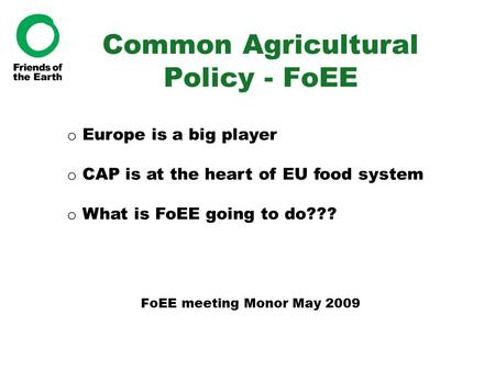 Common Agricultural Policy - FoEE FoEE meeting Monor May 2009 o Europe is a big player o CAP is at the heart of EU food system o What is FoEE going to.