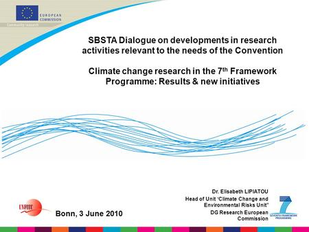 Dr. Elisabeth LIPIATOU Head of Unit 'Climate Change and Environmental Risks Unit'' DG Research European Commission SBSTA Dialogue on developments in research.