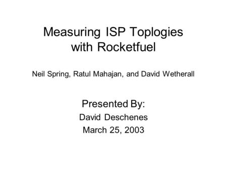 Measuring ISP Toplogies with Rocketfuel Neil Spring, Ratul Mahajan, and David Wetherall Presented By: David Deschenes March 25, 2003.