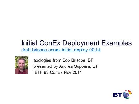 Initial ConEx Deployment Examples draft-briscoe-conex-initial-deploy-00.txt draft-briscoe-conex-initial-deploy-00.txt apologies from Bob Briscoe, BT presented.