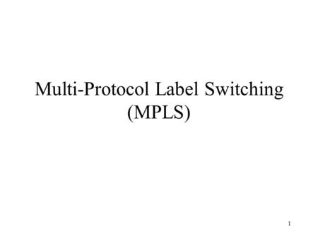 1 Multi-Protocol Label Switching (MPLS). 2 MPLS Overview A forwarding scheme designed to speed up IP packet forwarding (RFC 3031) Idea: use a fixed length.