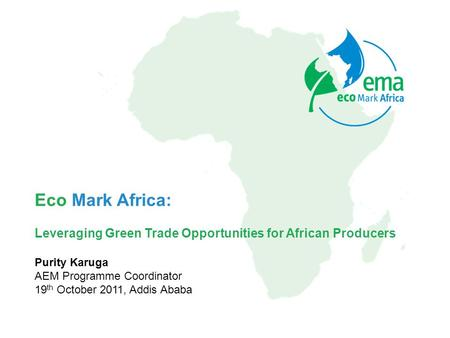 Eco Mark Africa: Leveraging Green Trade Opportunities for African Producers Purity Karuga AEM Programme Coordinator 19 th October 2011, Addis Ababa.
