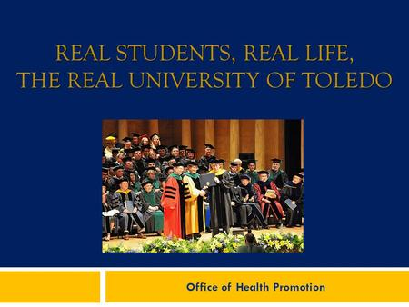 REAL STUDENTS, REAL LIFE, THE REAL UNIVERSITY OF TOLEDO Office of Health Promotion.