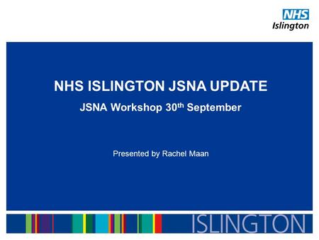 NHS ISLINGTON JSNA UPDATE JSNA Workshop 30 th September Presented by Rachel Maan.