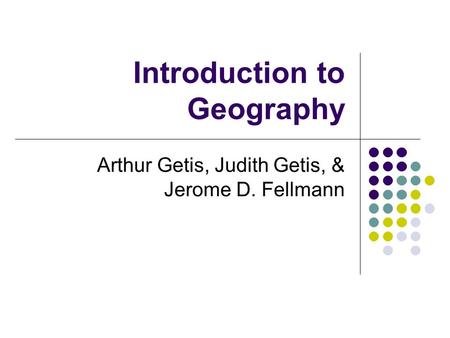 Introduction to Geography Arthur Getis, Judith Getis, & Jerome D. Fellmann.