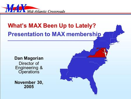 Dan Magorian Director of Engineering & Operations November 30, 2005 What's MAX Been Up to Lately? Presentation to MAX membership.