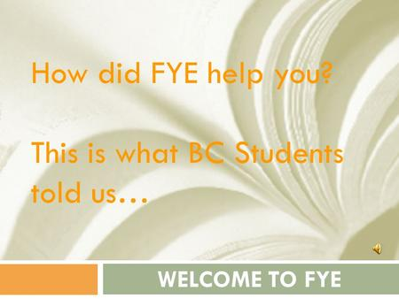 WELCOME TO FYE How did FYE help you? This is what BC Students told us…