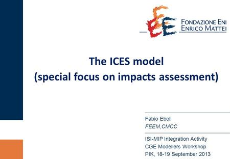 The ICES model (special focus on impacts assessment) ISI-MIP Integration Activity CGE Modellers Workshop PIK, 18-19 September 2013 Fabio Eboli FEEM,CMCC.
