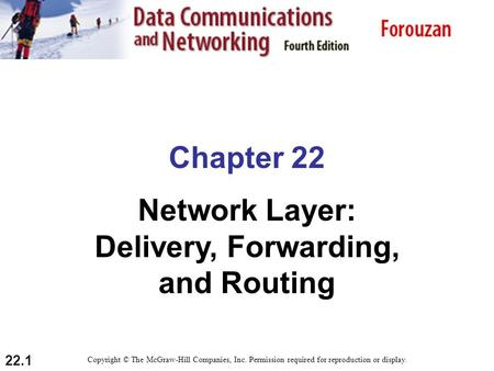 22.1 Chapter 22 Network Layer: Delivery, Forwarding, and Routing Copyright © The McGraw-Hill Companies, Inc. Permission required for reproduction or display.
