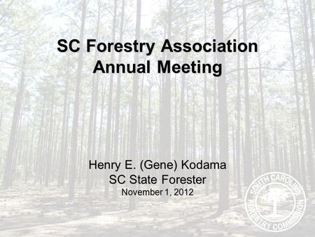 SC Forestry Association Annual Meeting Henry E. (Gene) Kodama SC State Forester November 1, 2012.