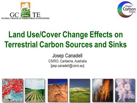 Land Use/Cover Change Effects on Terrestrial Carbon Sources and Sinks Josep Canadell CSIRO, Canberra, Australia
