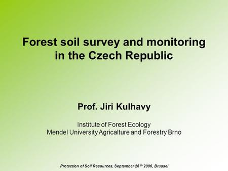 Forest soil survey and monitoring in the Czech Republic Prof. Jiri Kulhavy Protection of Soil Resources, September 26 th 2006, Brussel Institute of Forest.