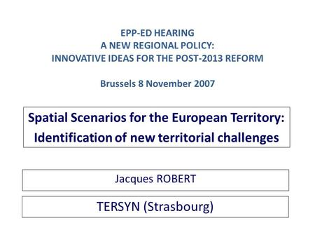 TERSYN (Strasbourg) Spatial Scenarios for the European Territory: Identification of new territorial challenges Jacques ROBERT EPP-ED HEARING A NEW REGIONAL.