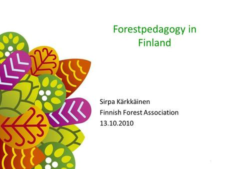 Forestpedagogy in Finland Sirpa Kärkkäinen Finnish Forest Association 13.10.2010 1.