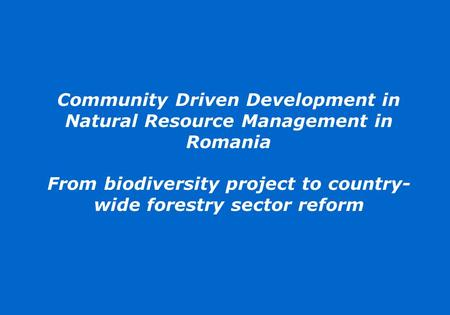 Community Driven Development in Natural Resource Management in Romania From biodiversity project to country- wide forestry sector reform.