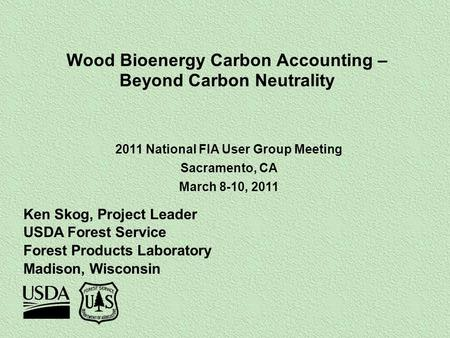 Wood Bioenergy Carbon Accounting – Beyond Carbon Neutrality Ken Skog, Project Leader USDA Forest Service Forest Products Laboratory Madison, Wisconsin.