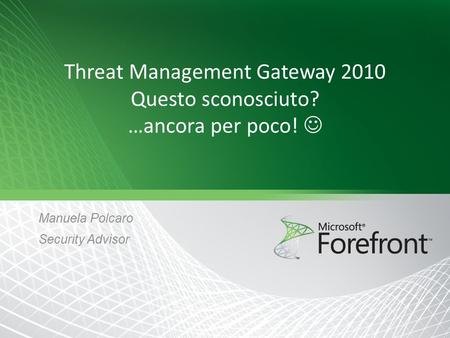 Threat Management Gateway 2010 Questo sconosciuto? …ancora per poco! Manuela Polcaro Security Advisor.