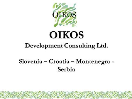 OIKOS Development Consulting Ltd OIKOS Development Consulting Ltd. Slovenia – Croatia – Montenegro - Serbia.