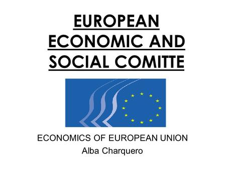 EUROPEAN ECONOMIC AND SOCIAL COMITTE ECONOMICS OF EUROPEAN UNION Alba Charquero.