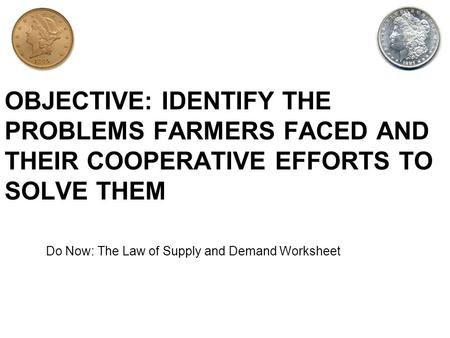 OBJECTIVE: IDENTIFY THE PROBLEMS FARMERS FACED AND THEIR COOPERATIVE EFFORTS TO SOLVE THEM Do Now: The Law of Supply and Demand Worksheet.