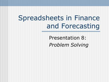 Spreadsheets in Finance and Forecasting Presentation 8: Problem Solving.